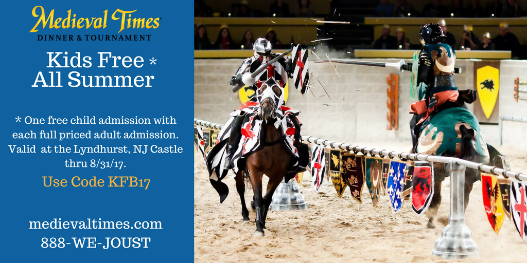Kids Free* All Summer + Jr. Knight Training at Medieval Times – Lyndhurst, NJ *One free child admission with each full priced adult admission. Must mention or enter code KFB17 at time of purchase. Not valid with other discounts, offers or group rates. Restrictions may apply. Valid thru 8/31/17. Make your reservations by call 1-888-935-6878 or visit medievaltimes.com Purchase tickets: http://www.medievaltimes.com/plan-your-trip/lyndhurst-nj/NJ-Kids-Free-Jr-Knight-Training.html